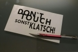Dont touch sonst Klatsch!